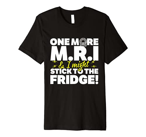 One More MRI and I Stick to the Fridge Premium T-Shirt