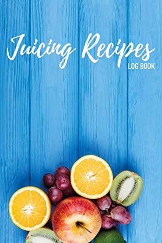 Juicing Recipes Log Book: Juice Recipes for Juicing,Juicing...