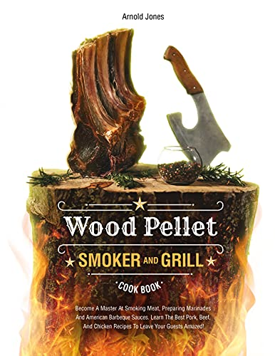 Wood Pellet Smoker And Grill Cookbook: Become A Master At...