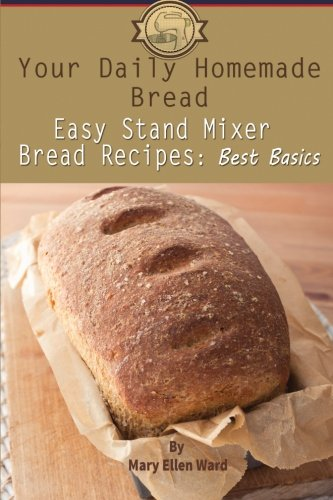Your Daily Homemade Bread: Easy Stand Mixer Bread Recipes:...
