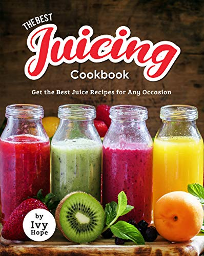 The Best Juicing Cookbook: Get the Best Juice Recipes for...