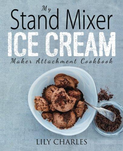 My Stand Mixer Ice Cream Maker Attachment Cookbook: 100...