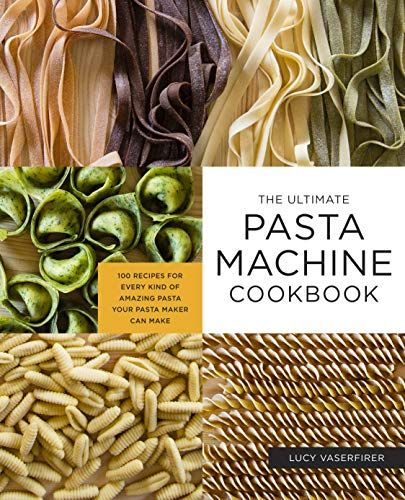 The Ultimate Pasta Machine Cookbook: 100 Recipes for Every...
